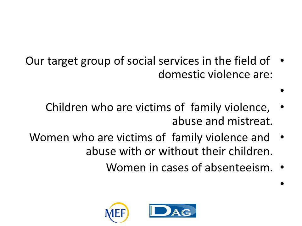 Our target group of social services in the field of domestic violence are: Children who are victims of family violence, abuse and mistreat. Women who