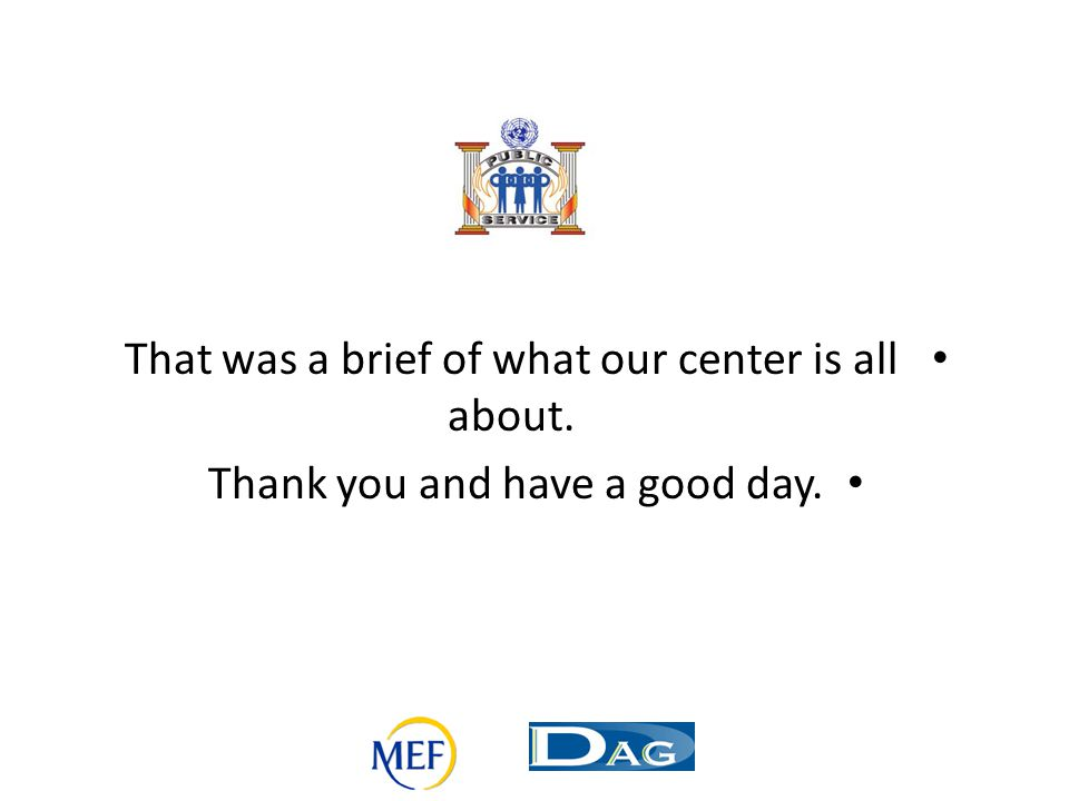 That was a brief of what our center is all about. Thank you and have a good day.