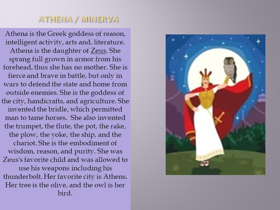 Athena is the Greek goddess of reason, intelligent activity, arts and, literature.