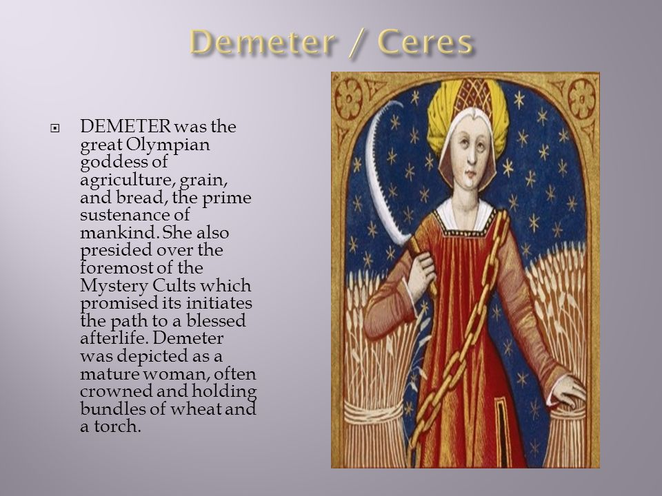 DEMETER was the great Olympian goddess of agriculture, grain, and bread, the prime sustenance of mankind. She also presided over the foremost of the M