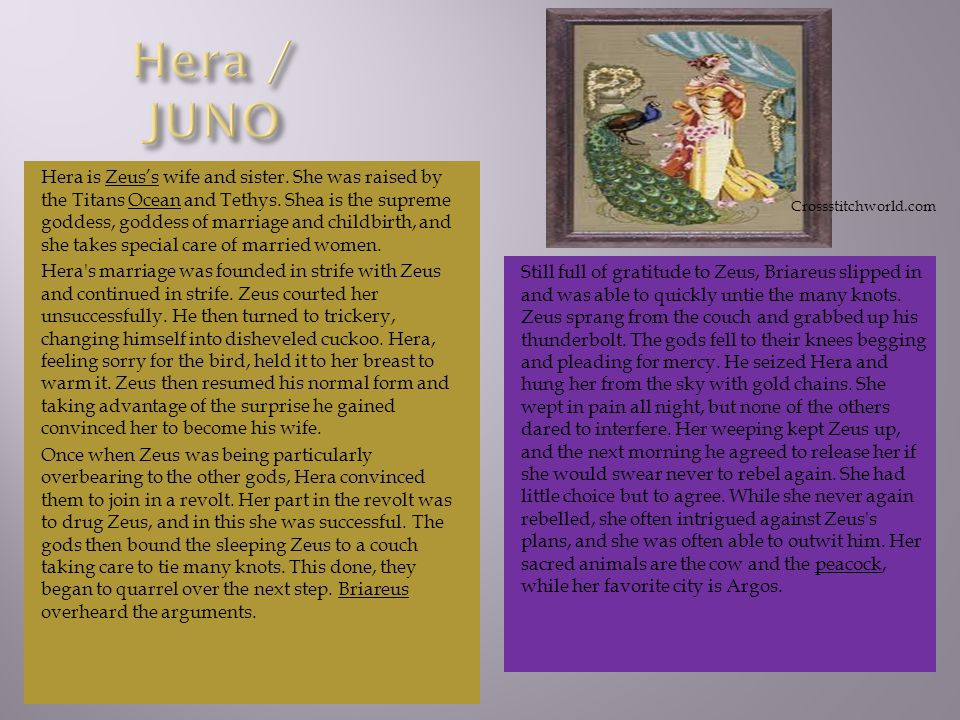 Hera is Zeuss wife and sister. She was raised by the Titans Ocean and Tethys.