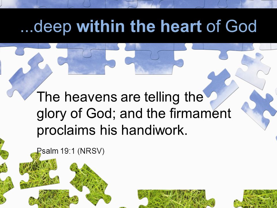 ...deep within the heart of God The heavens are telling the glory of God; and the firmament proclaims his handiwork.