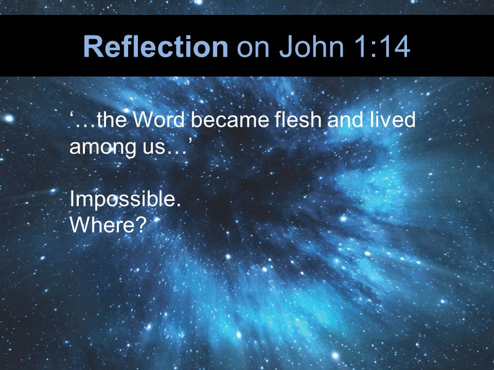 Reflection on John 1:14 …the Word became flesh and lived among us… Impossible. Where
