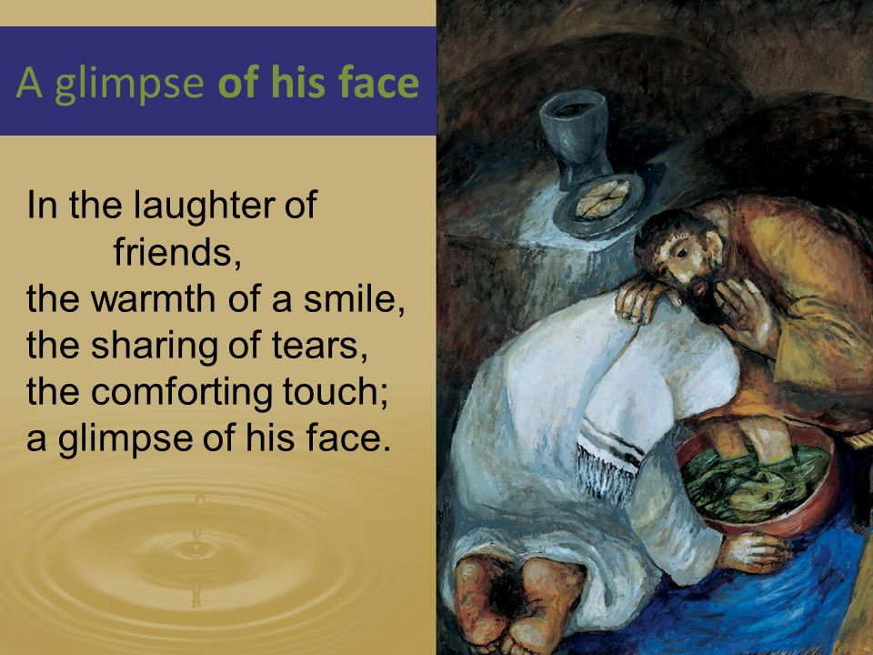 A glimpse of his face In the laughter of friends, the warmth of a smile, the sharing of tears, the comforting touch; a glimpse of his face.