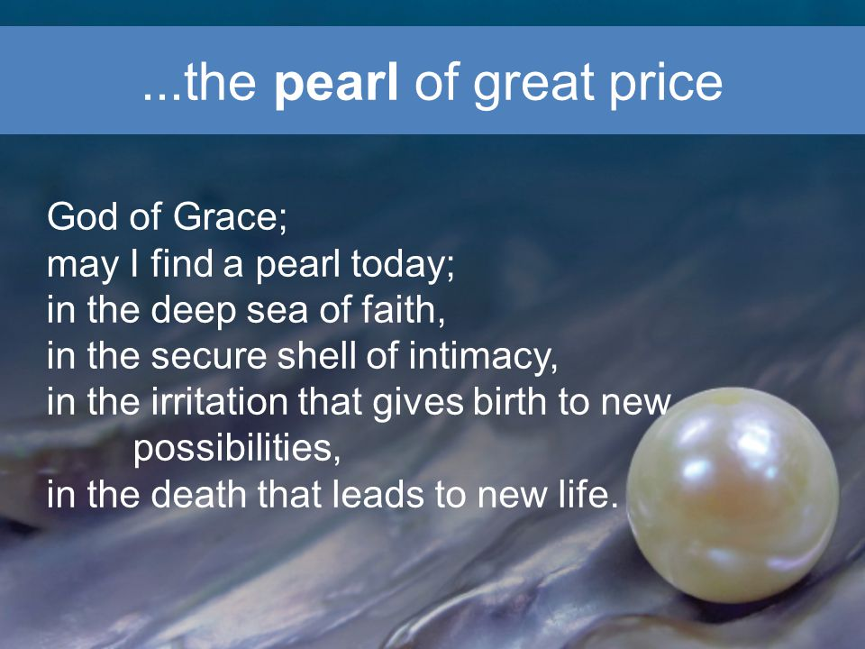 ...the pearl of great price God of Grace; may I find a pearl today; in the deep sea of faith, in the secure shell of intimacy, in the irritation that gives birth to new possibilities, in the death that leads to new life.