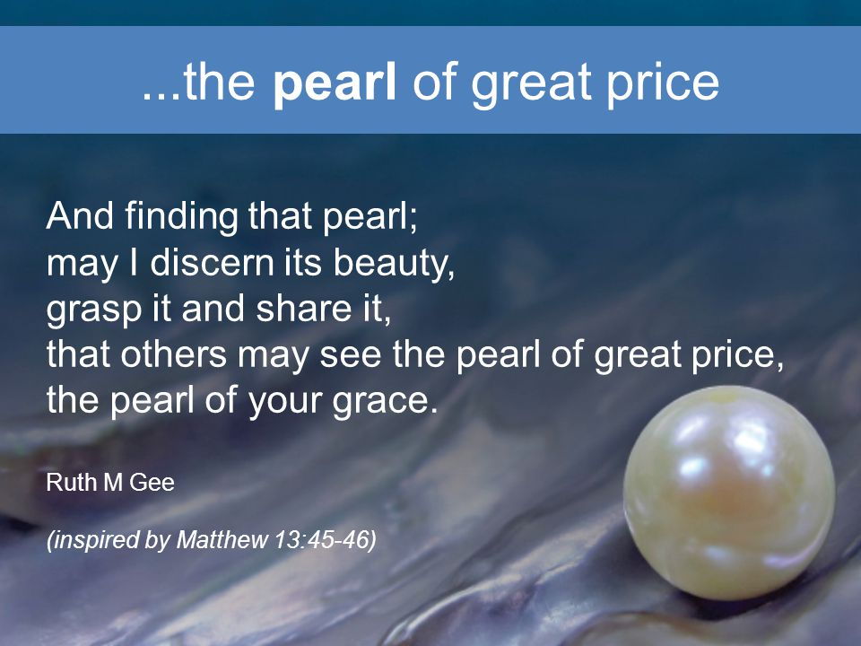 ...the pearl of great price And finding that pearl; may I discern its beauty, grasp it and share it, that others may see the pearl of great price, the pearl of your grace.