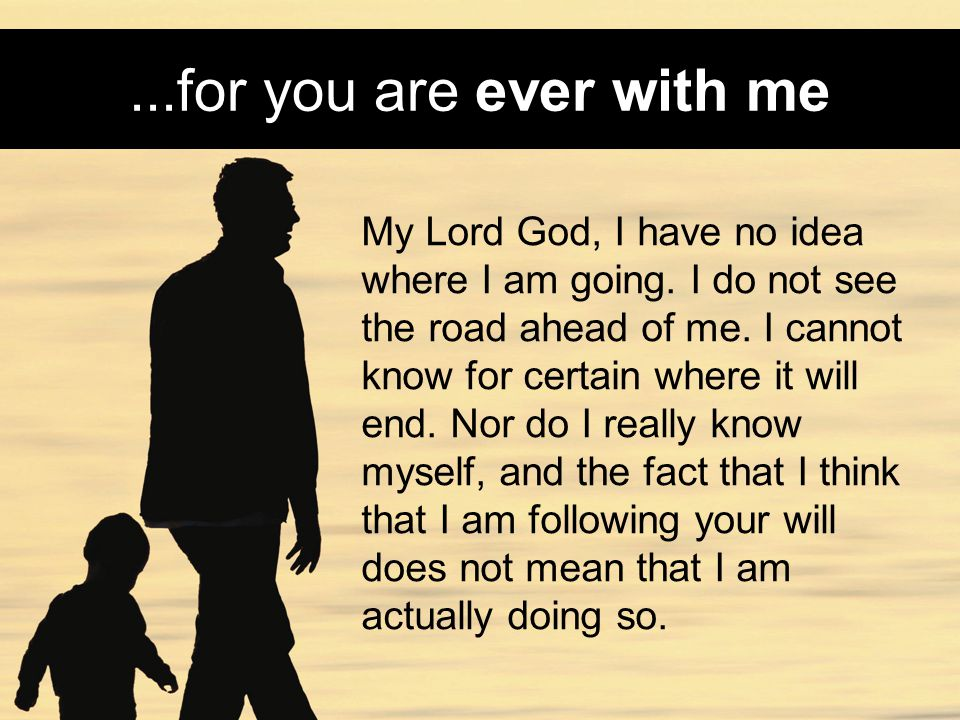 ...for you are ever with me My Lord God, I have no idea where I am going.