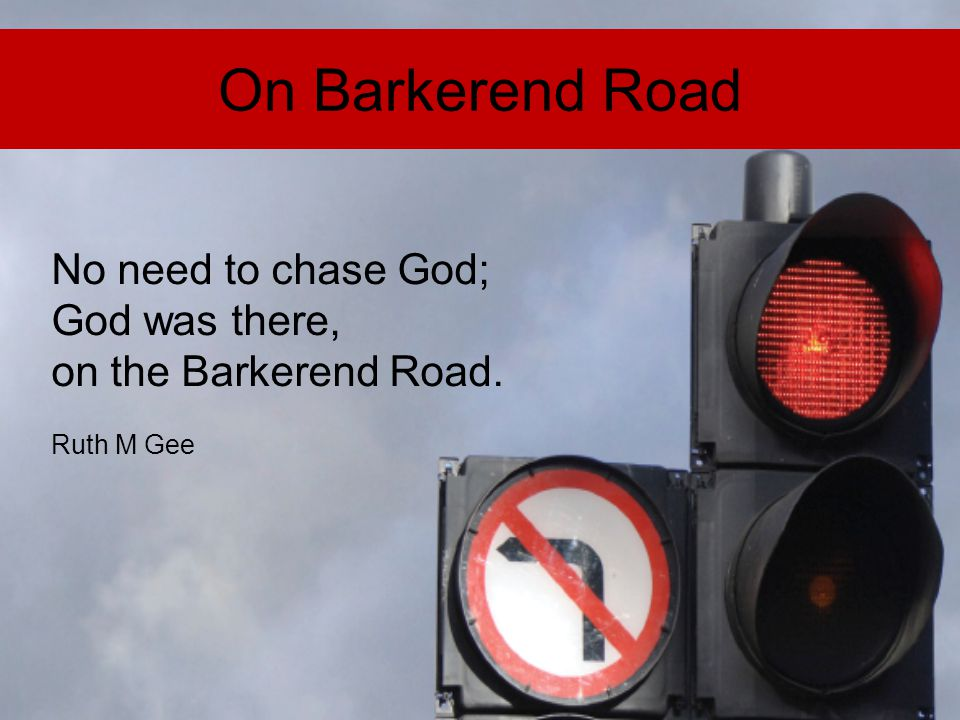 On Barkerend Road No need to chase God; God was there, on the Barkerend Road. Ruth M Gee