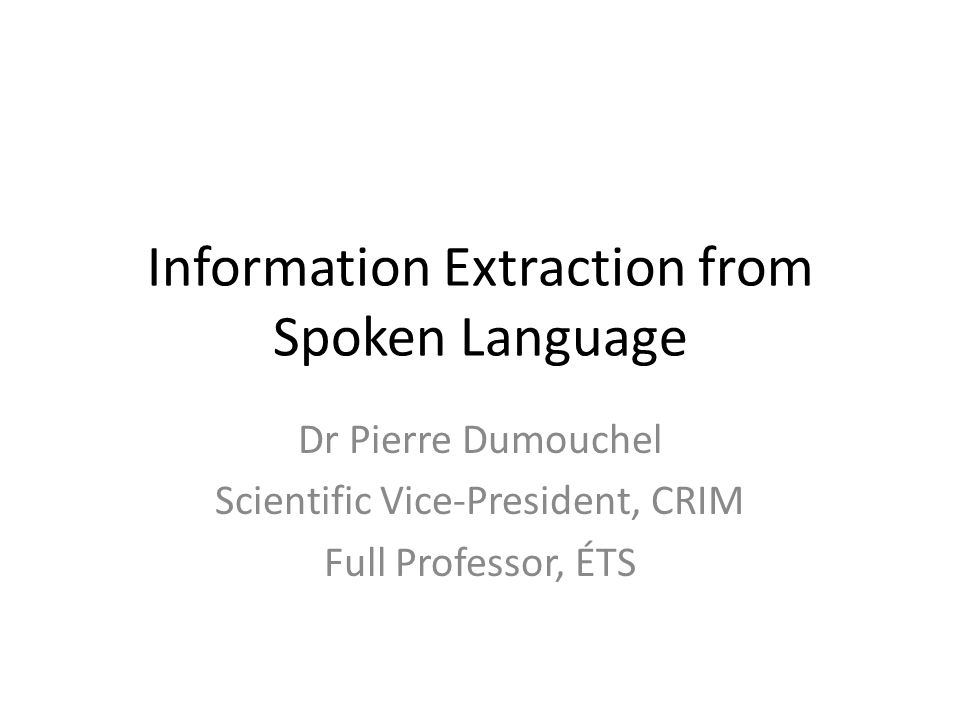 Information Extraction from Spoken Language Dr Pierre Dumouchel Scientific Vice-President, CRIM Full Professor, ÉTS