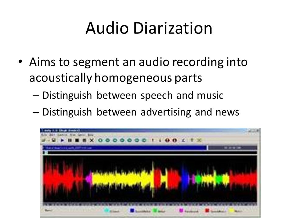 Audio Diarization Aims to segment an audio recording into acoustically homogeneous parts – Distinguish between speech and music – Distinguish between advertising and news