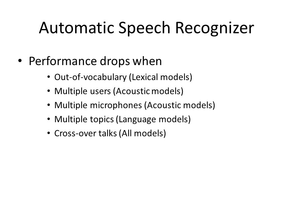 Automatic Speech Recognizer Performance drops when Out-of-vocabulary (Lexical models) Multiple users (Acoustic models) Multiple microphones (Acoustic models) Multiple topics (Language models) Cross-over talks (All models)