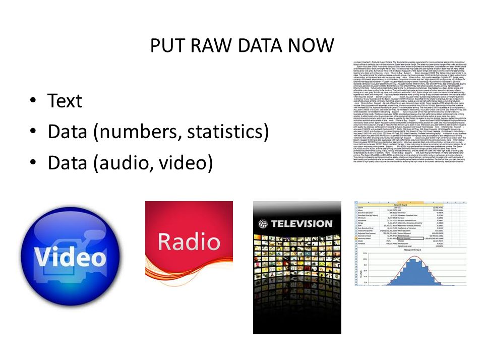 PUT RAW DATA NOW Text Data (numbers, statistics) Data (audio, video)