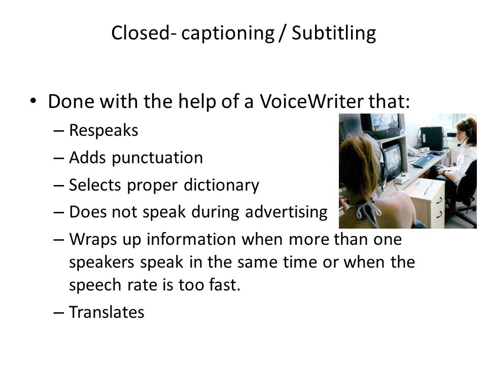 Closed- captioning / Subtitling Done with the help of a VoiceWriter that: – Respeaks – Adds punctuation – Selects proper dictionary – Does not speak during advertising – Wraps up information when more than one speakers speak in the same time or when the speech rate is too fast.