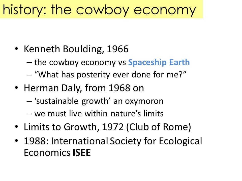 history: the cowboy economy Kenneth Boulding, 1966 – the cowboy economy vs Spaceship Earth – What has posterity ever done for me.
