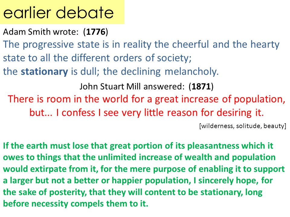 earlier debate Adam Smith wrote: (1776) The progressive state is in reality the cheerful and the hearty state to all the different orders of society; the stationary is dull; the declining melancholy.