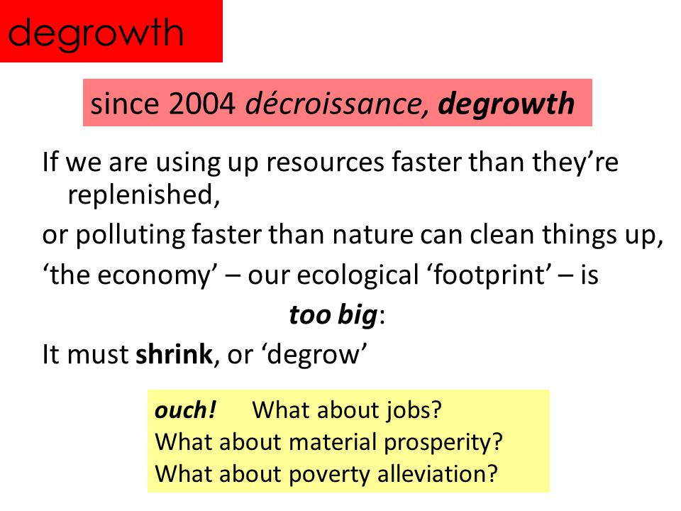 degrowth If we are using up resources faster than theyre replenished, or polluting faster than nature can clean things up, the economy – our ecological footprint – is too big: It must shrink, or degrow since 2004 décroissance, degrowth ouch.