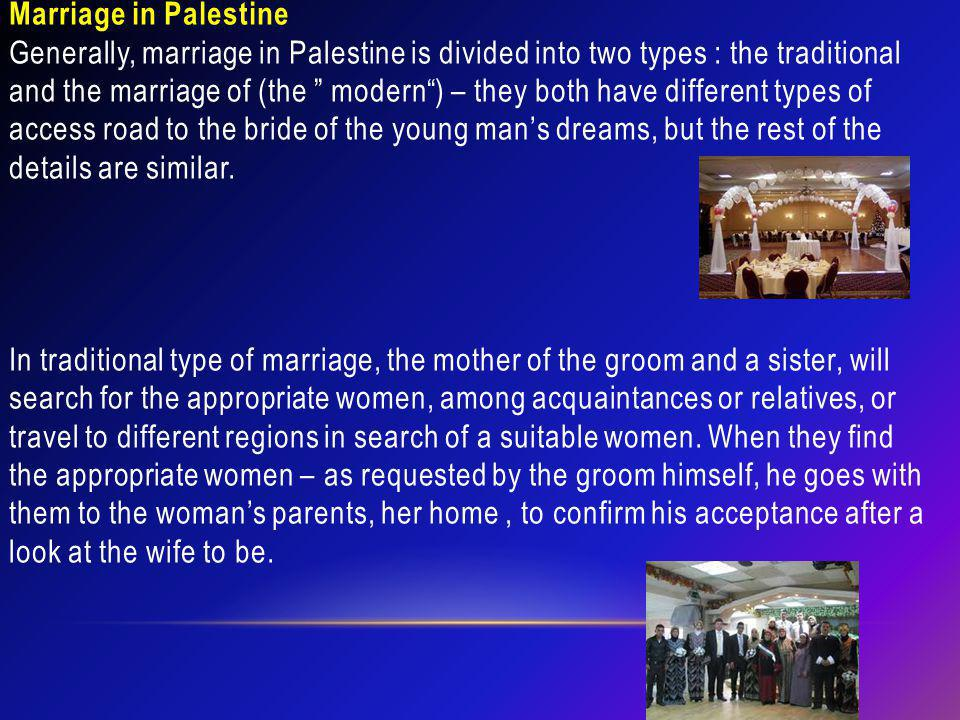 Marriage in Palestine Generally, marriage in Palestine is divided into two types : the traditional and the marriage of (the modern) – they both have d