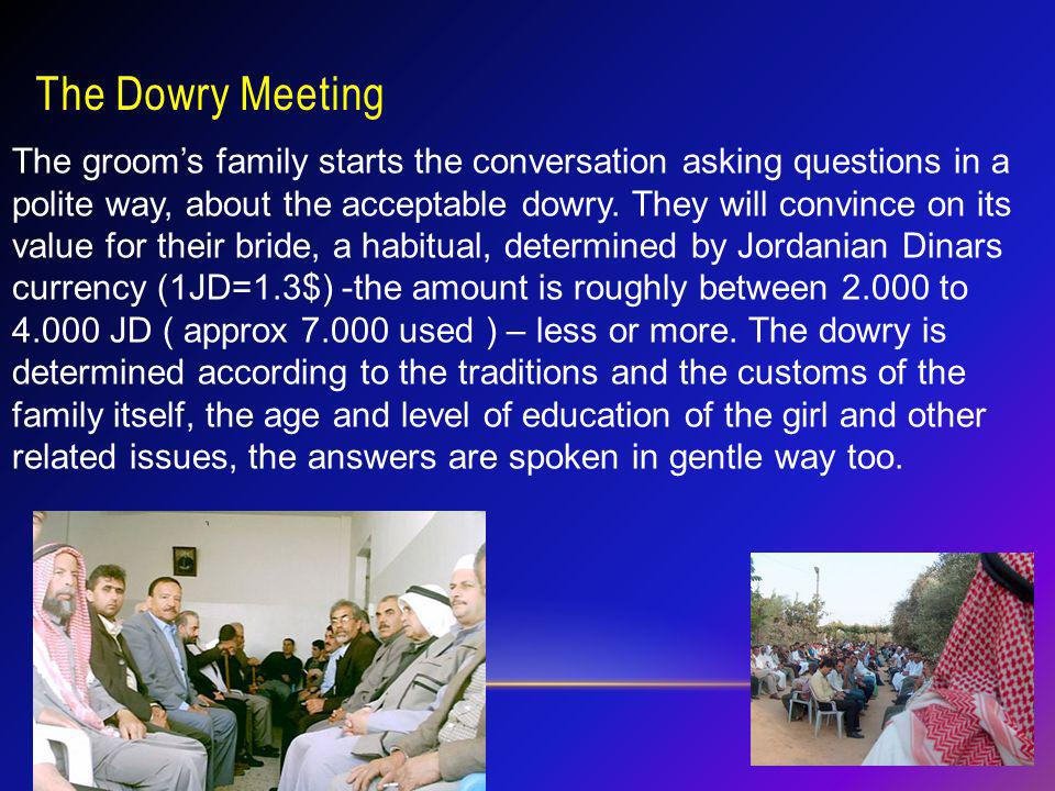 The Dowry Meeting The grooms family starts the conversation asking questions in a polite way, about the acceptable dowry. They will convince on its va