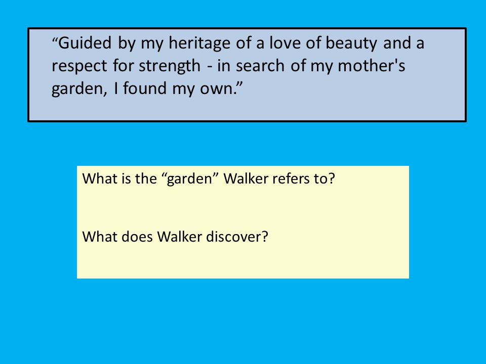 Guided by my heritage of a love of beauty and a respect for strength - in search of my mother's garden, I found my own. What is the garden Walker refe