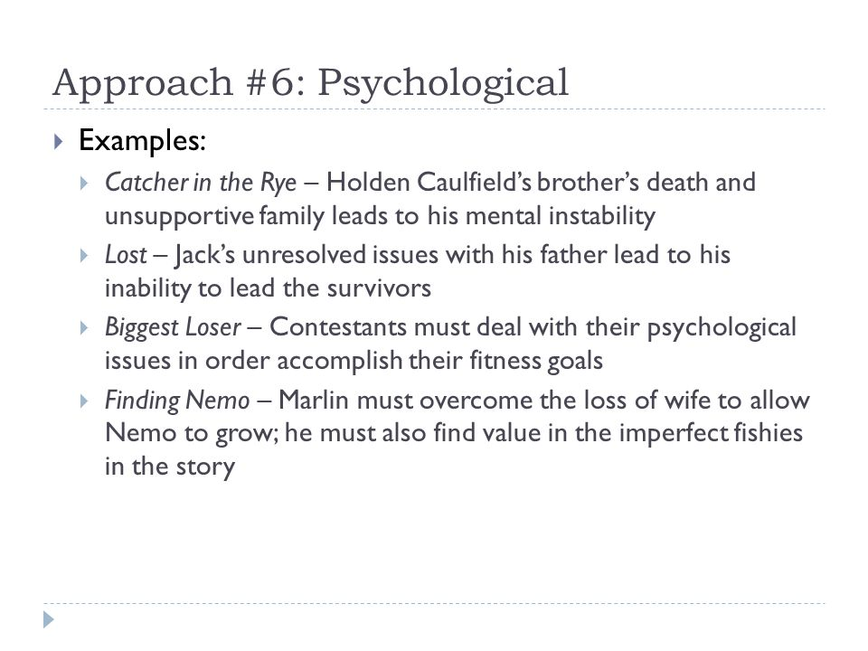 Approach #6: Psychological Examples: Catcher in the Rye – Holden Caulfields brothers death and unsupportive family leads to his mental instability Lost – Jacks unresolved issues with his father lead to his inability to lead the survivors Biggest Loser – Contestants must deal with their psychological issues in order accomplish their fitness goals Finding Nemo – Marlin must overcome the loss of wife to allow Nemo to grow; he must also find value in the imperfect fishies in the story