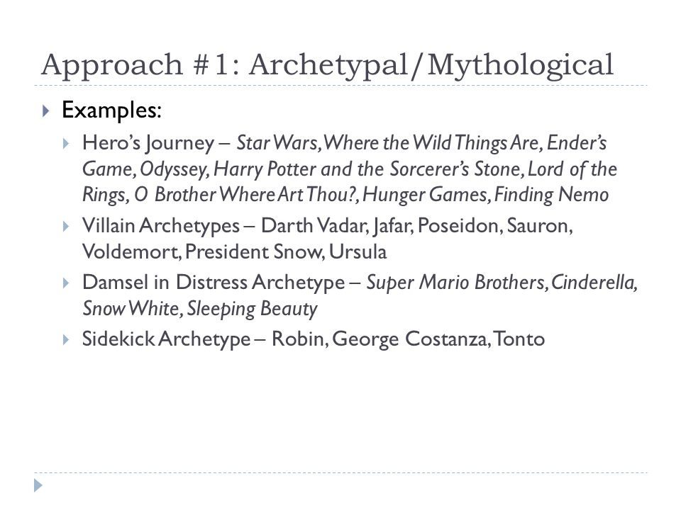 Approach #1: Archetypal/Mythological Examples: Heros Journey – Star Wars, Where the Wild Things Are, Enders Game, Odyssey, Harry Potter and the Sorcerers Stone, Lord of the Rings, O Brother Where Art Thou?, Hunger Games, Finding Nemo Villain Archetypes – Darth Vadar, Jafar, Poseidon, Sauron, Voldemort, President Snow, Ursula Damsel in Distress Archetype – Super Mario Brothers, Cinderella, Snow White, Sleeping Beauty Sidekick Archetype – Robin, George Costanza, Tonto