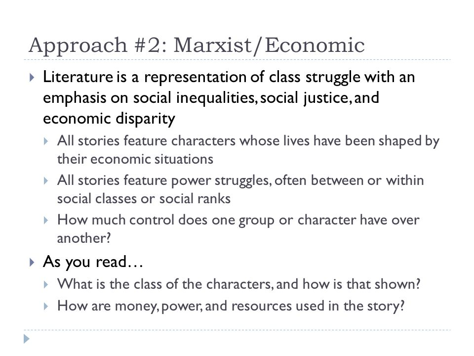 Approach #2: Marxist/Economic Literature is a representation of class struggle with an emphasis on social inequalities, social justice, and economic disparity All stories feature characters whose lives have been shaped by their economic situations All stories feature power struggles, often between or within social classes or social ranks How much control does one group or character have over another.