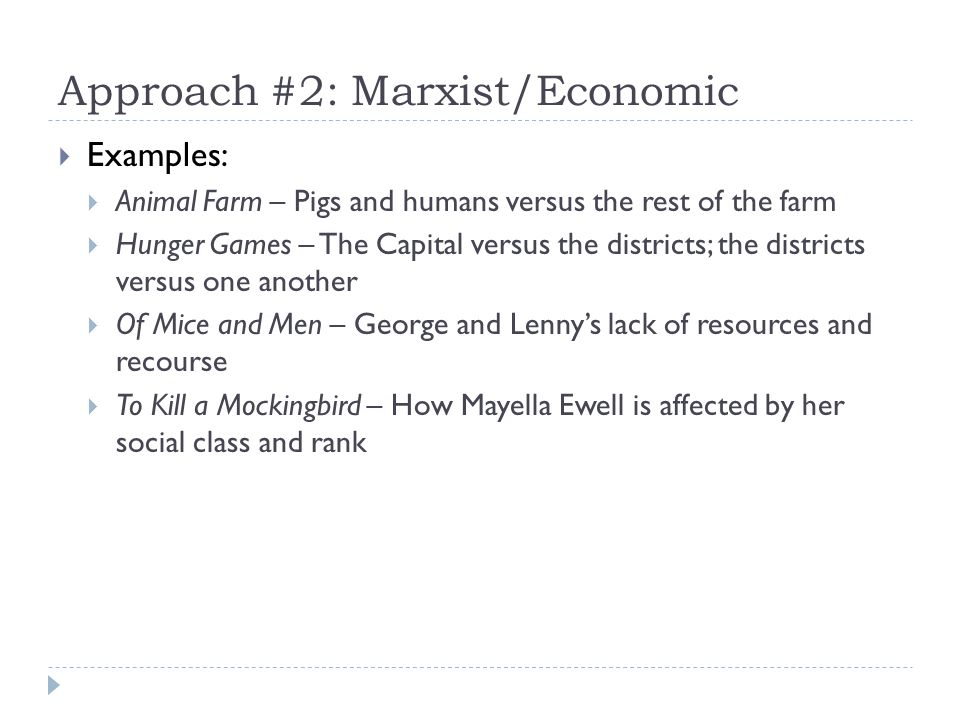 Approach #2: Marxist/Economic Examples: Animal Farm – Pigs and humans versus the rest of the farm Hunger Games – The Capital versus the districts; the districts versus one another Of Mice and Men – George and Lennys lack of resources and recourse To Kill a Mockingbird – How Mayella Ewell is affected by her social class and rank