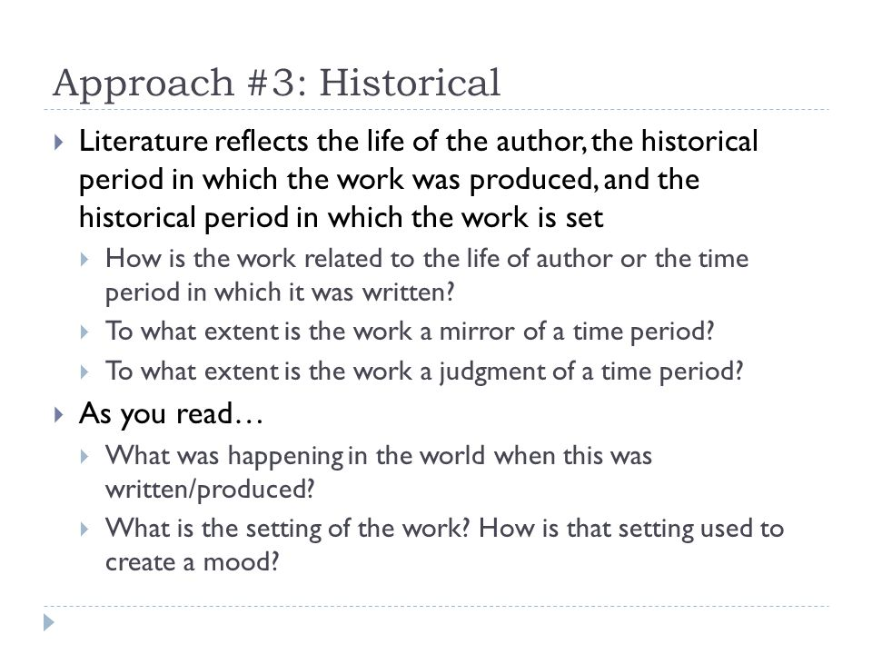 Approach #3: Historical Literature reflects the life of the author, the historical period in which the work was produced, and the historical period in which the work is set How is the work related to the life of author or the time period in which it was written.