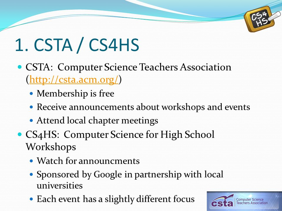 1. CSTA / CS4HS CSTA: Computer Science Teachers Association (http://csta.acm.org/)http://csta.acm.org/ Membership is free Receive announcements about