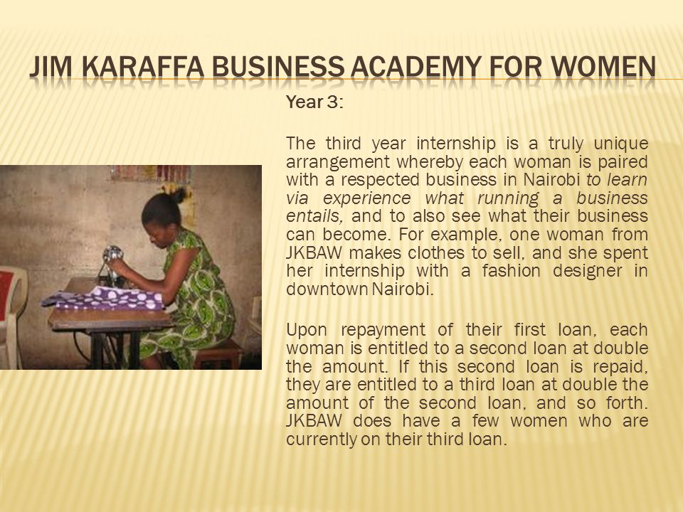 Year 3: The third year internship is a truly unique arrangement whereby each woman is paired with a respected business in Nairobi to learn via experience what running a business entails, and to also see what their business can become.