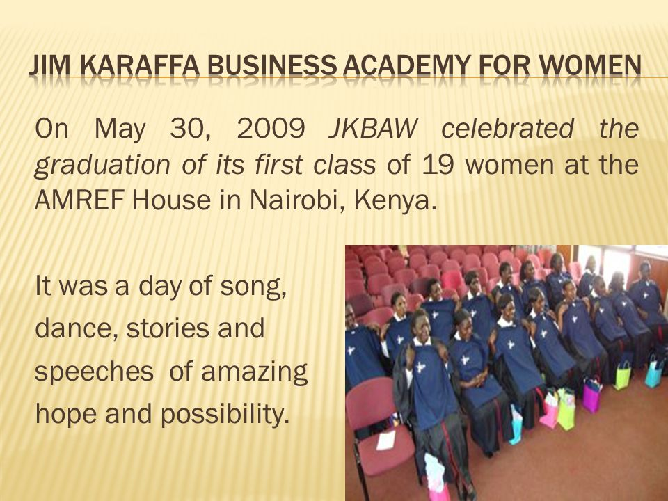 On May 30, 2009 JKBAW celebrated the graduation of its first class of 19 women at the AMREF House in Nairobi, Kenya.