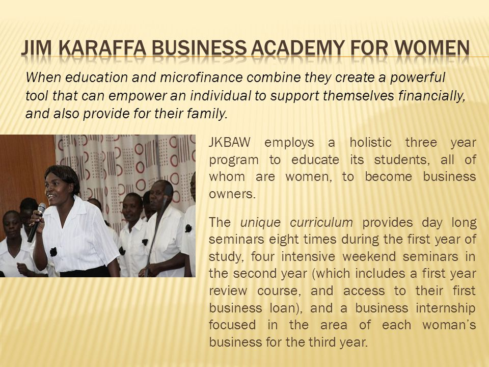 JKBAW employs a holistic three year program to educate its students, all of whom are women, to become business owners.