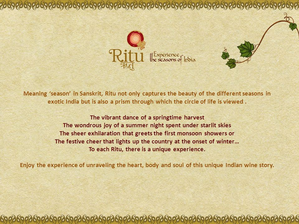 Meaning season in Sanskrit, Ritu not only captures the beauty of the different seasons in exotic India but is also a prism through which the circle of life is viewed.