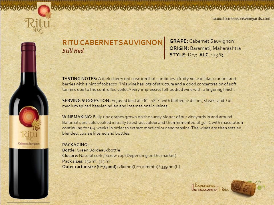 RITU CABERNET SAUVIGNON Still Red GRAPE: Cabernet Sauvignon ORIGIN: Baramati, Maharashtra STYLE: Dry; ALC.: 13 % TASTING NOTES: A dark cherry red creation that combines a fruity nose of blackcurrant and berries with a hint of tobacco.