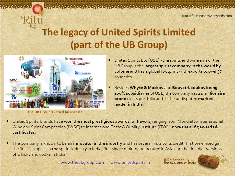 The legacy of United Spirits Limited (part of the UB Group) United Spirits Ltd (USL) - the spirits and wine arm of the UB Group is the largest spirits company in the world by volume and has a global footprint with exports to over 37 countries.