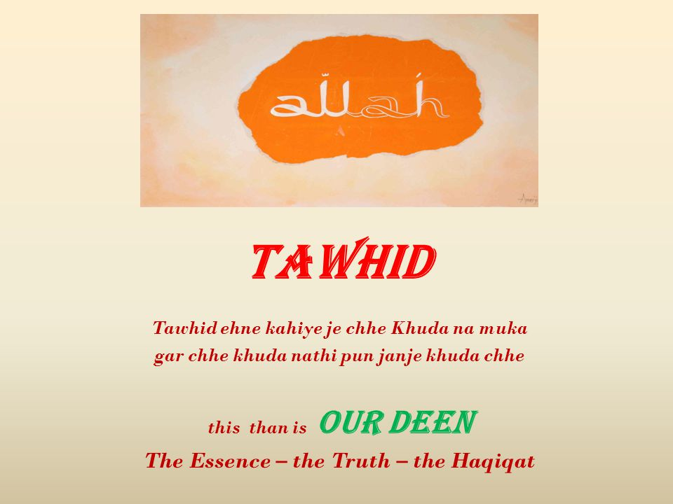 Tawhid Tawhid ehne kahiye je chhe Khuda na muka gar chhe khuda nathi pun janje khuda chhe this than is OUR DEEN The Essence – the Truth – the Haqiqat