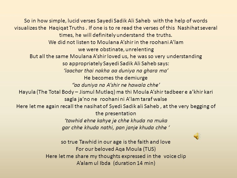 So in how simple, lucid verses Sayedi Sadik Ali Saheb with the help of words visualizes the Haqiqat Truths. If one is to re read the verses of this Na