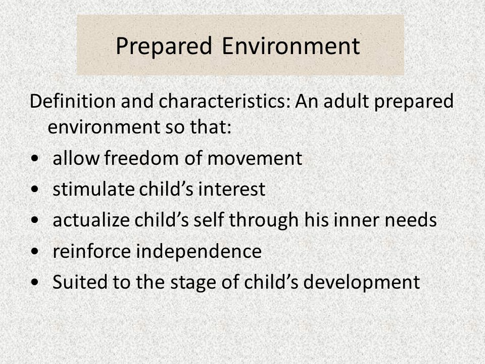Prepared Environment Definition and characteristics: An adult prepared environment so that: allow freedom of movement stimulate childs interest actualize childs self through his inner needs reinforce independence Suited to the stage of childs development