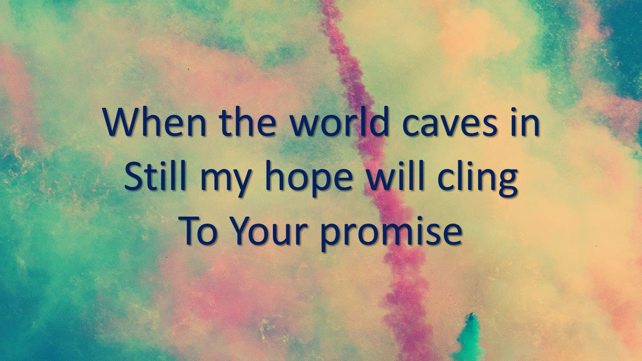 When the world caves in Still my hope will cling To Your promise