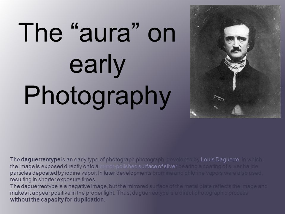 The aura on early Photography The daguerreotype is an early type of photograph photograph, developed by Louis Daguerre, in which the image is exposed directly onto a mirror-polished surface of silver bearing a coating of silver halide particles deposited by iodine vapor.