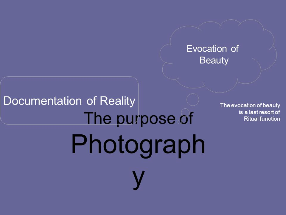 The purpose of Photograph y Documentation of Reality Evocation of Beauty The evocation of beauty is a last resort of Ritual function