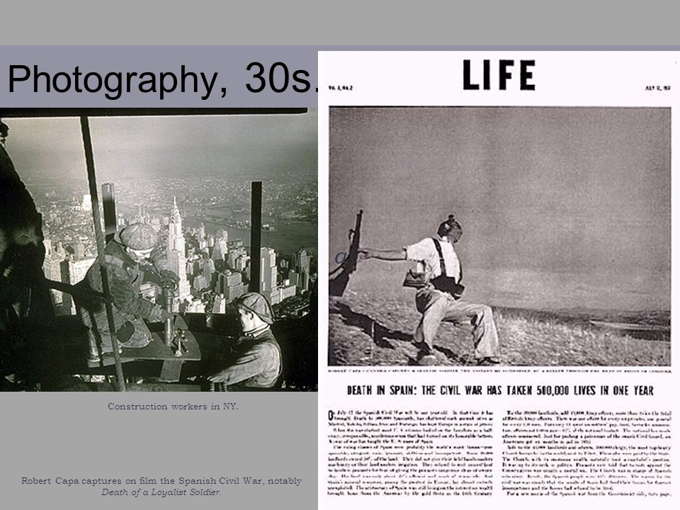 Photography, 30s. Robert Capa captures on film the Spanish Civil War, notably Death of a Loyalist Soldier. a Construction workers in NY.