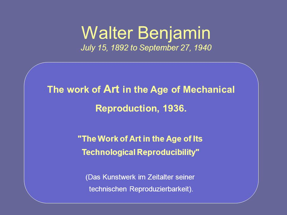 Walter Benjamin July 15, 1892 to September 27, 1940 The work of Art in the Age of Mechanical Reproduction, 1936.