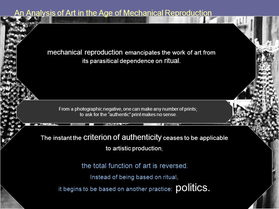 An Analysis of Art in the Age of Mechanical Reproduction mechanical reproduction emancipates the work of art from its parasitical dependence on ritual.