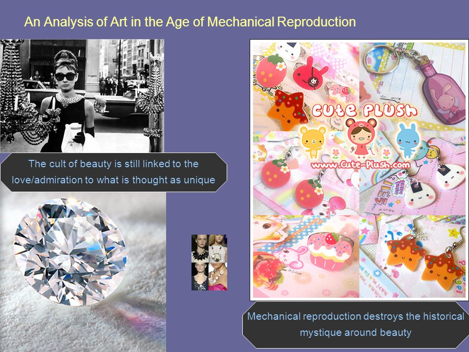 An Analysis of Art in the Age of Mechanical Reproduction The cult of beauty is still linked to the love/admiration to what is thought as unique Mechanical reproduction destroys the historical mystique around beauty