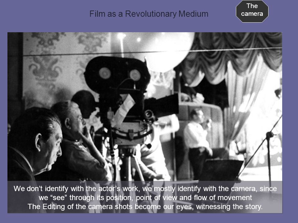 Film as a Revolutionary Medium The camera We dont identify with the actors work, we mostly identify with the camera, since we see through its position, point of view and flow of movement The Editing of the camera shots become our eyes, witnessing the story.