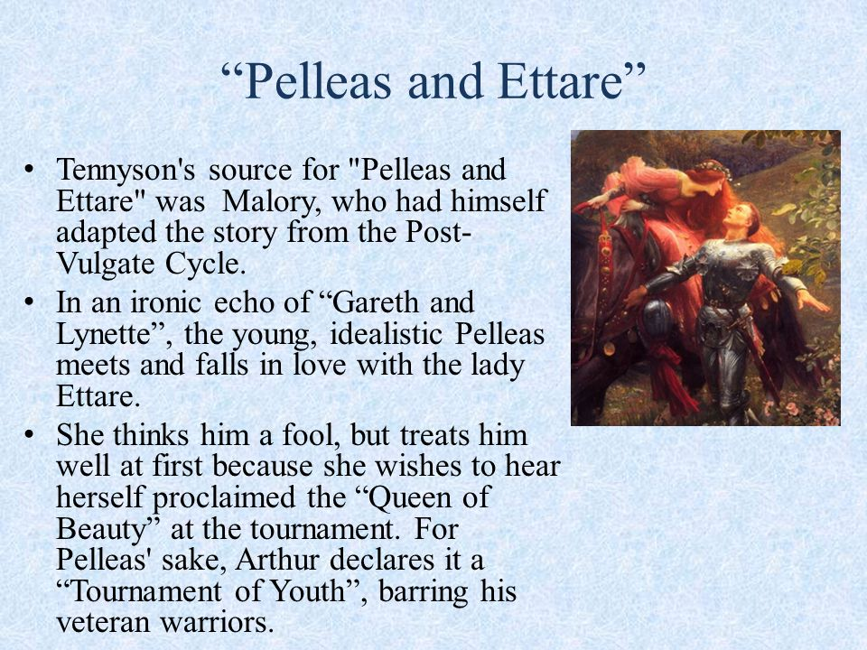 Pelleas and Ettare Tennyson s source for Pelleas and Ettare was Malory, who had himself adapted the story from the Post- Vulgate Cycle.