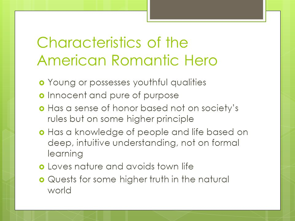 Characteristics of the American Romantic Hero Young or possesses youthful qualities Innocent and pure of purpose Has a sense of honor based not on soc