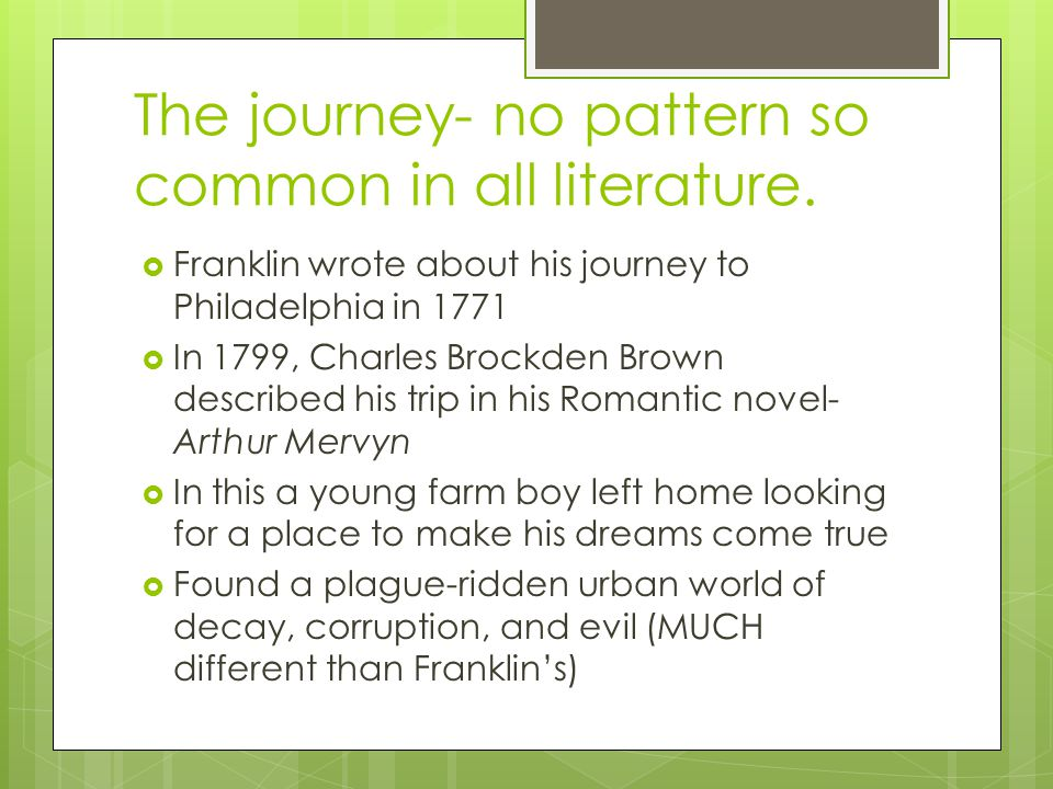 The journey- no pattern so common in all literature. Franklin wrote about his journey to Philadelphia in 1771 In 1799, Charles Brockden Brown describe