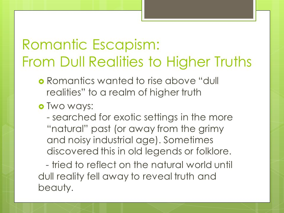 Romantic Escapism: From Dull Realities to Higher Truths Romantics wanted to rise above dull realities to a realm of higher truth Two ways: - searched